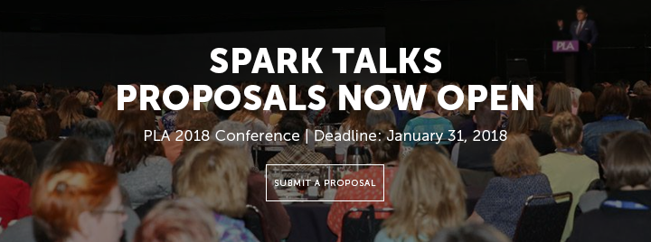 Spark Talks Proposals Now Open - PLA 2018 Conference - Deadline: January 31, 2018 - Submit a proposal at http://www.ala.org/pla/education/conferences/placonference/spark-talk-proposal