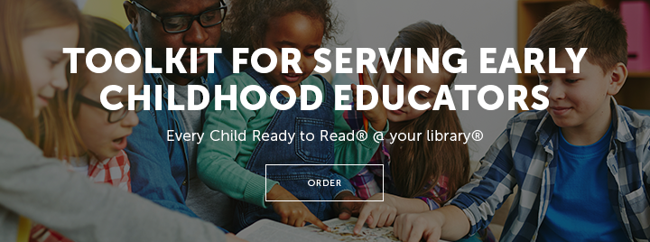 Toolkit for Serving Early Childhood Educators - Every Child Ready to Read @ your library - Order from the ALA Store at https://www.alastore.ala.org/search-store?f%5B0%5D=field_product_publisher%3A1500