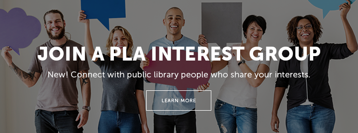 Join a PLA Interest Group - New! Connect with public library people who share your interests. - Learn more at https://connect.ala.org/pla/communities/pla-interest-groups