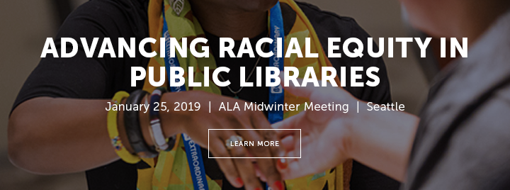 Advancing Racial Equity in Public Libraries - January 25, 2019 - ALA Midwinter Meeting - Seattle - Learn more at http://www.ala.org/pla/education/conferences/alamidwinter/2019institute?utm_source=PLASlide&utm_medium=DigitalAd&utm_campaign=MW