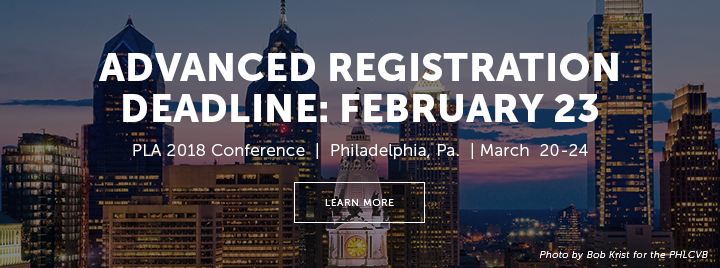 Advanced Registration Deadline: February 23 - PLA 2018 Conference - Philadelphia, Pa. - March 20-24 - Learn more at http://www.placonference.org/registration/