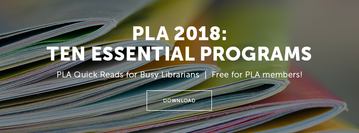 PLA 2018: Ten Essential Programs - PLA Quick Reads for Busy Librarians - Free for PLA personal members! - Download from the PLA Member Library at http://www.ala.org/pla/membercenter/memberlibrary