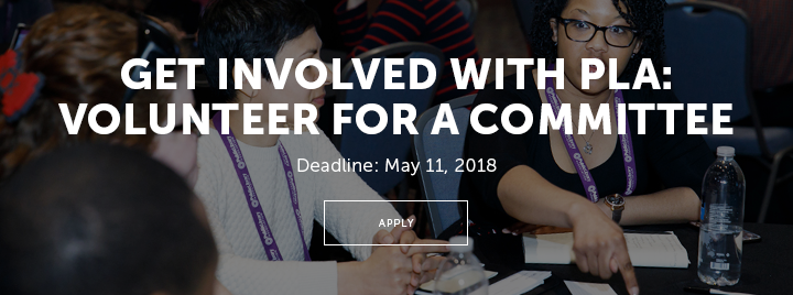 Get Involved with PLA: Volunteer for a Committee - Deadline: May 11, 2018 - Apply at http://www.ala.org/pla/about/people/committees