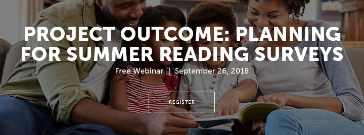 Project Outcome: Planning for Summer Reading Surveys - Free Webinar - September 26, 2018 - Register at http://www.ala.org/pla/education/onlinelearning/webinars/summerreading
