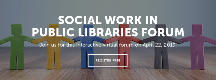 Social Work in Public Libraries Forum - Join us for this interactive virtual forum on April 22, 2019 - Register free at https://ala-events.zoom.us/webinar/register/WN_hCnimBSFTFWWPyzXob3kUg