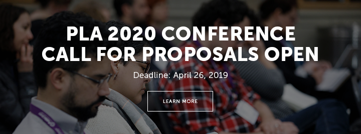 PLA 2020 Conference Call for Proposals Open - Deadline: April 26, 2019 - Learn more at https://www.placonference.org/proposals.cfm