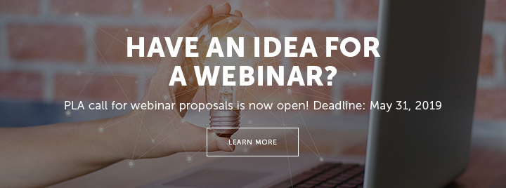 Have an idea for a webinar? PLA call for webinar proposals is now open! Deadline: May 31, 2019 - Learn more at http://www.ala.org/pla/education/onlinelearning/webinars/proposal