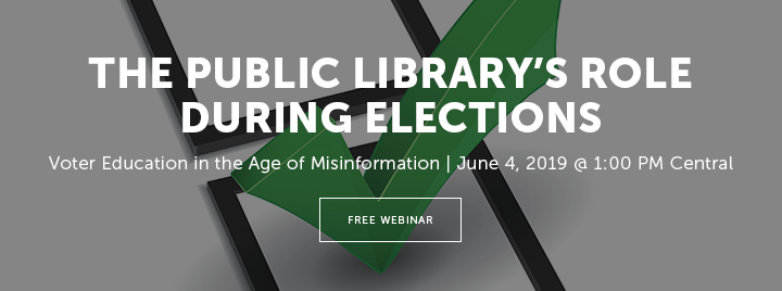 The Public Library's Role during Elections: Voter Education in the Age of Misinformation - June 4, 2019 at 1:00 PM Central - Free Webinar - Learn more and register at http://www.ala.org/pla/education/onlinelearning/webinars/votereducation