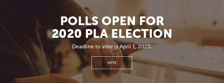 Polls Open for 2020 PLA Election - Deadline to vote is April 1, 2020. - More information and how to vote at http://www.ala.org/pla/about/people/election