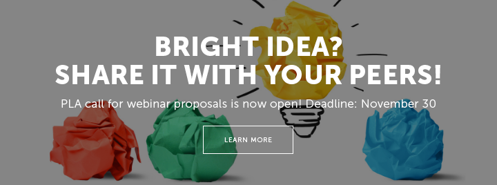 Bright Idea? Share It with Your Peers! PLA call for webinar proposals is now open! Deadline: November 30 - Learn more at http://www.ala.org/pla/education/onlinelearning/webinars/proposal