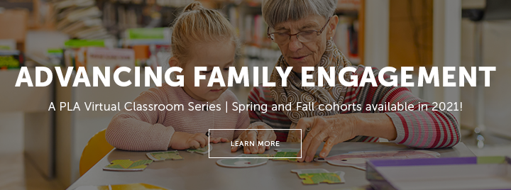 Advancing Family Engagement - A PLA PLA Virtual Classroom Series - Spring and Fall cohorts available in 2021! - Learn more and register at http://www.ala.org/pla/education/onlinelearning/feseries