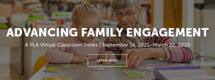 Advancing Family Engagement - A PLA PLA Virtual Classroom Series - September 14, 2021–March 22, 2022 - Learn more and register at http://www.ala.org/pla/education/onlinelearning/feseries