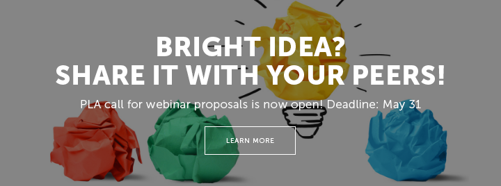 Bright Idea? Share It with Your Peers! PLA call for webinar proposals is now open! Deadline: May 31 - Learn more at http://www.ala.org/pla/education/onlinelearning/webinars/proposal