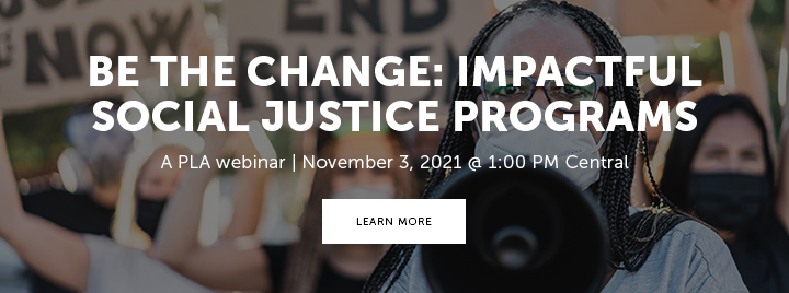 Be the Change: Impactful Social Justice Programs - A PLA webinar - November 3, 2021 at 1:00 PM Central - Learn more and register at https://www.ala.org/pla/education/onlinelearning/webinars/bethechange