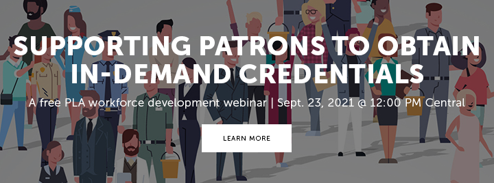 Supporting Patrons to Obtain In-Demand Credentials - A free PLA Public Libraries: Partners in Workforce Development series webinar - September 23, 2021 at 12:00 PM Central - Learn more and register at https://www.ala.org/pla/education/onlinelearning/webinars/credentials