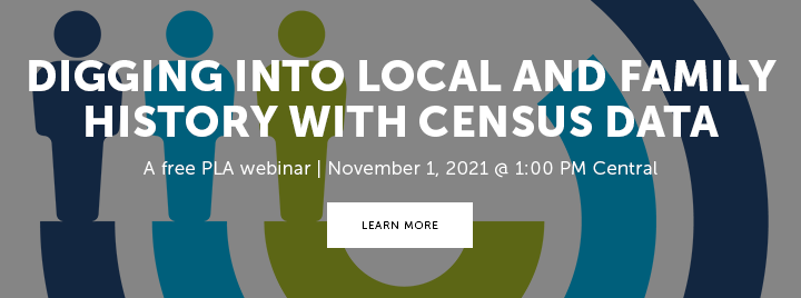 Digging Deeper into Local and Family History with Census Data - A free PLA webinar - November 1, 2021 at 1:00 PM Central - Learn more and register at https://www.ala.org/pla/education/onlinelearning/webinars/digging