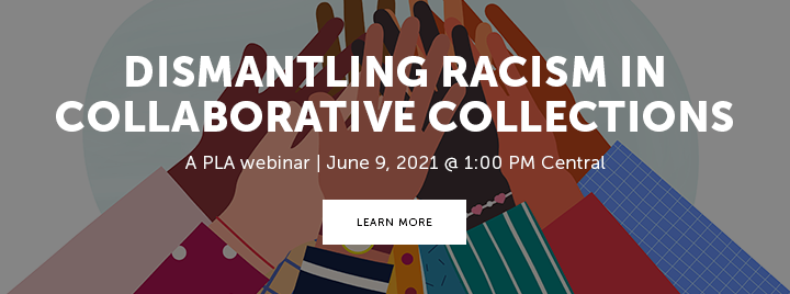 Dismantling Racism in Collaborative Collections - A PLA webinar - June 9, 2021 at 1:00 PM Central - Learn more and register at http://www.ala.org/pla/education/onlinelearning/webinars/dismantling