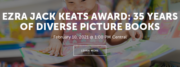 Ezra Jack Keats Award: 35 Years of Diverse Picture Books - February 10, 2021 at 1:00 PM Central - Learn more and register at http://www.ala.org/pla/education/onlinelearning/webinars/ejkaward