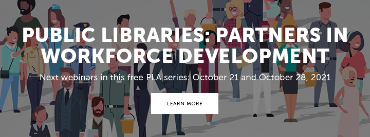 Public Libraries: Partners in Workforce Development - Next webinars in this free PLA series: October 21 and October 28, 2021 - Learn more and register at https://www.ala.org/pla/education/onlinelearning/webinars#workforce