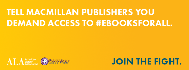 Tell Macmillan Publishers you demand cccess to #eBooksForAll - American Library Association / Public Library Association - Join the fight. - http://eBooksForAll.org