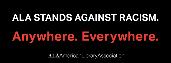 ALA Stands Against Racism. Anywhere. Everywhere. - ALA - American Library Association - More information at http://www.ala.org/advocacy/diversity/librariesrespond/black-lives-matter