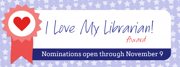 I Love My Librarian! Award - Nominations open through November 9 - Learn more and nominate a librarian at http://www.ilovelibraries.org/lovemylibrarian