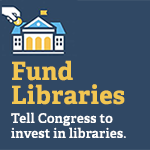 Fund Libraries. Tell Congress to invest in libraries. (illustration of hand dropping coin into library building.)