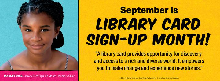 September is Library Card Sign-up Month! A library card provides opportunity for discovery and access to a rich and diverse world. It empowers you to make change and experience new stories. - 2021 Library Card Sign-up Month Honorary Chair Marley Dias (pictured)