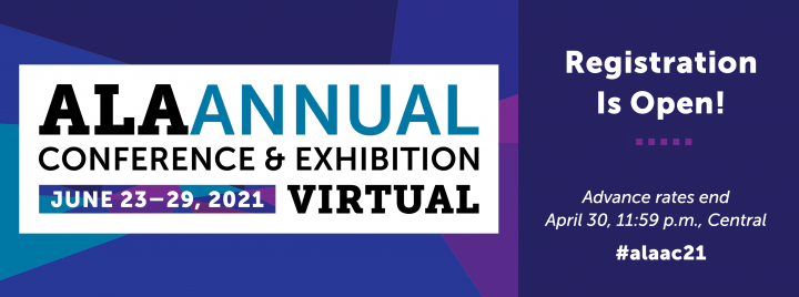 Registration is open! Advance rates end April 30, 11:59 p.m., Central. ALA Annual Conference & Exhibition Virtual, June 23-29, 2021