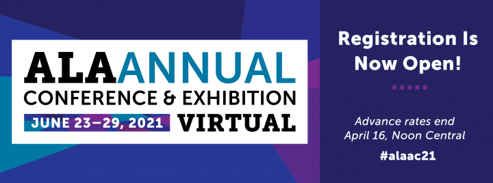 Registration is now open! Advance rates end April 16, Noon Central. ALA Annual Conference & Exhibition Virtual, June 23-29, 2021