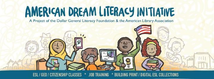 American Dream Literacy Initiative: A project of the American Library Association and the Dollar General Literacy Association.  ESL, GED, Citizenship classes, job training, building print, digital ESL collections