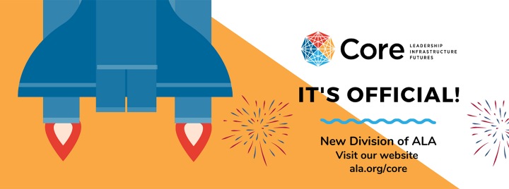 It's official, Core: Leadership, Infrastructure, Futures is a new division of ALA. Visit our website!