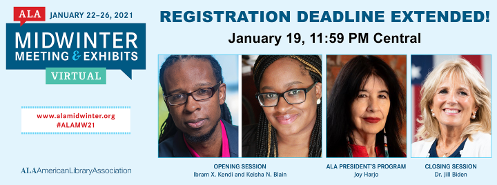 Registration Deadline Extended! January 19, 11:59 p.m. Central. ALA Midwinter Virtual Meeting & Exhibits, January 22-26, 2021. (Pictured: Opening session speakers: Ibram X. Kendi and Keisha N. Blain; ALA President's Program speaker: Joy Harjo;  Closing session speaker: Dr. Jill Biden.