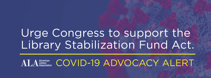 Urge Congress to support the  Library Stabilization Fund Act. ALA COVID-19 Advocacy Alert