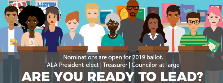 Are you ready to lead? Nominations open for 2019 ballot.       ALA President-elect, Treasurer, Councilor-at-Large