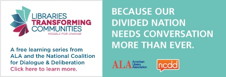 Libraries Transforming Communities: Models for Change. A free learning series from ALA and the National Coalition for Dialogue & Deliberation. Click here to learn more. Because our divided nation needs conversation more than ever.