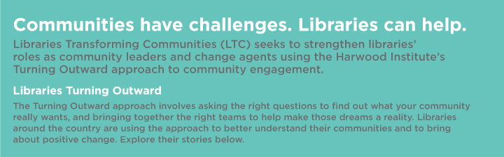 Communities have challenges. Libraries can help. Libraries Transforming Communities (LTC) seeks to strengthen librares' roles as comunity leaders and change agents using the Harwood Institute's Turning Outward approach to community engagement. Libraries Turning Outward. The Turning Outward approach involves asking the right questions to find out what your community really wants, and bringing together the right teams to help make those dreams a reality. Libraries around the country are using the approach to better understand their communities and to bring about positive change. Expore their stories below.