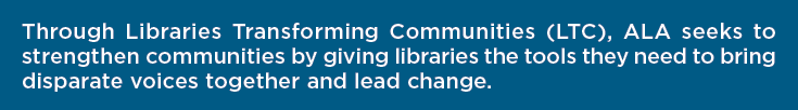 Through Libraries Transforming Communities (LTC), ALA seeks to strengthen communities by giving libraries the tools they need to bring disparate voices together and lead change.