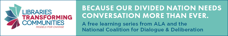 Libraries Transforming Communities: Models for Change. Because our divided nation needs conversation more than ever. A free learning series from ALA and the National Coalition for Dialogue & Deliberation.