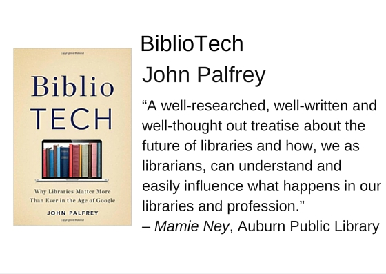 "BiblioTech by John Plafrey - ""A well-researched, well-written and well-thought out treatise about the future of libraries and how, we as librarians, can understand and easily influence what happens in our libraries and profession."" – Mamie Ney, Auburn Public Library"