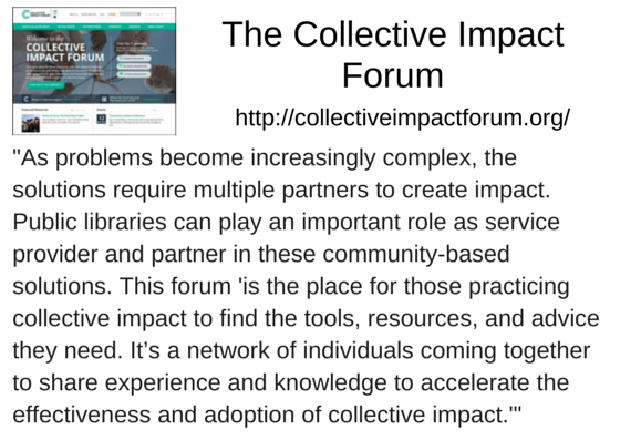 "The Collective Impact Forum (http://collectiveimpactforum.org/) - ""As problems become increasingly complex, the solutions require multiple partners to create impact. Public libraries can play an important role as service provider and partner in these community-based solutions. This forum 'is the place for those practicing collective impact to find the tools, resources, and advice they need. It's a network of individuals coming together to share experience and knowledge to accelerate the effectiveness and adoption of collective impact.'"""