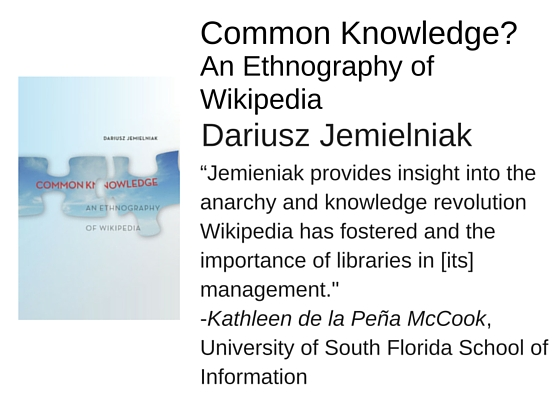"Common Knowledge? An Ethnography of Wikipedia by Dariusz Jemielniak - ""Jemieniak provides insight into the anarchy and knowledge revolution Wikipedia has fostered and the importance of libraries in [its] management."" -Kathleen de la Peña McCook, School of Information, University of South Florida"