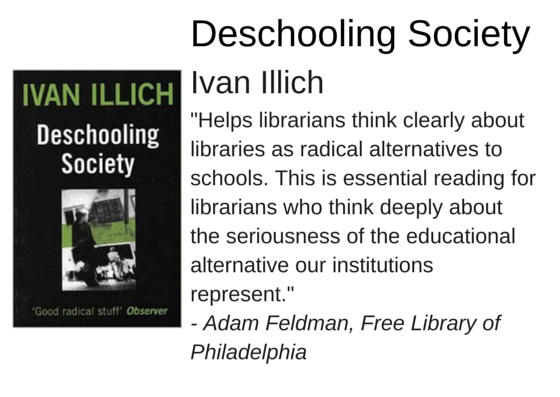 "Deschooling Society by Ivan Illich - ""Helps librarians think clearly about libraries as radical alternatives to schools. This is essential reading for librarians who think deeply about the seriousness of the educational alternative our institutions represent."" - Adam Feldman, Free Library of Philadelphia"