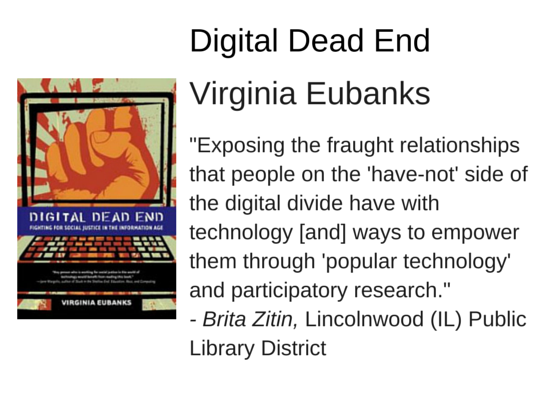 "Digital Dead End: Fighting for Social Justice in the Information Age by Virginia Eubanks - ""Exposing the fraught relationships that people on the 'have-not' side of the digital divide have with technology [and] ways to empower them through 'popular technology' and participatory research."" - Brita Zitin, Lincolnwood (IL) Public Library District"