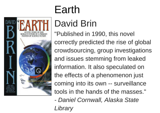 "Earth by David Brin - ""Published in 1990, this novel correctly predicted the rise of global crowdsourcing, group investigations and issues stemming from leaked information. It also speculated on the effects of a phenomenon just coming into its own -- surveillance tools in the hands of the masses."" - Daniel Cornwall, Alaska State Library"