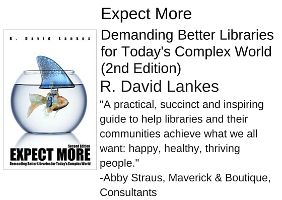 "Expect More: Demanding Better Libraries for Today's Complex World (2nd Edition) by R. David Lankes - ""A practical, succinct and inspiring guide, laced with real-world examples, to help libraries and their communities achieve what we all want: happy, healthy, thriving people."" - Abby Straus, Maverick & Boutique, Consultants"
