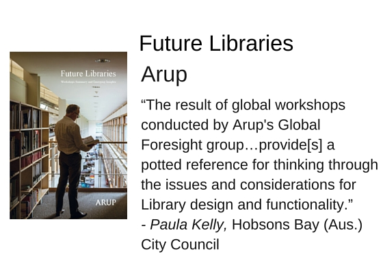 "Future Libraries: Workshops Summary and Emerging Insights by Arup University - ""The result of global workshops conducted by Arup's Global Foresight group…provide[s] a potted reference for thinking through the issues and considerations for Library design and functionality."" - Paula Kelly, Hobsons Bay (Aus.) City Council"