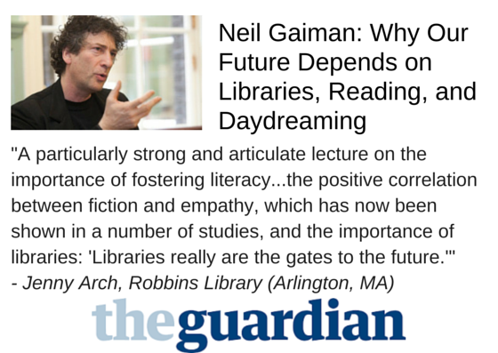 "Neil Gaiman: Why Our Future Depends on Libraries, Reading, and Daydreaming - ""A particularly strong and articulate lecture on the importance of fostering literacy...the positive correlation between fiction and empathy, which has now been shown in a number of studies, and the importance of libraries: 'Libraries really are the gates to the future.'"" - Jenny Arch, Robbins Library (Arlington, MA)"