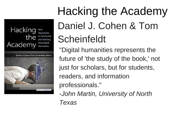 "Hacking the Academy by Daniel J. Cohen & Tom Scheinfeldt - ""Digital humanities represents the future of 'the study of the book,' not just for scholars, but for students, readers, and information professionals."" -John Martin, University of North Texas"