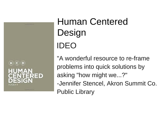 "Human Centered Design by IDEO - ""A wonderful resource to re-frame problems into quick solutions by asking ""how might we...?"" - Jennifer Stencel, Akron Summit Co. Public Library"
